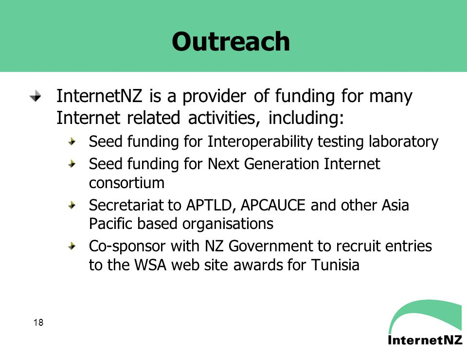 18 Outreach InternetNZ is a provider of funding for many Internet related activities, including: Seed funding for Interoperability testing laboratory Seed funding for Next Generation Internet consortium Secretariat to APTLD, APCAUCE and other Asia Pacific based organisations Co-sponsor with NZ Government to recruit entries to the WSA web site awards for Tunisia