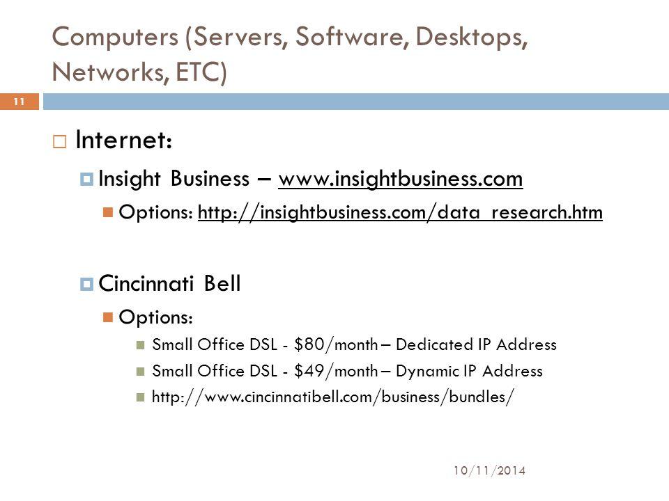 Computers (Servers, Software, Desktops, Networks, ETC) 10/11/2014 11  Internet:  Insight Business – www.insightbusiness.comwww.insightbusiness.com Options: http://insightbusiness.com/data_research.htmhttp://insightbusiness.com/data_research.htm  Cincinnati Bell Options: Small Office DSL - $80/month – Dedicated IP Address Small Office DSL - $49/month – Dynamic IP Address http://www.cincinnatibell.com/business/bundles/