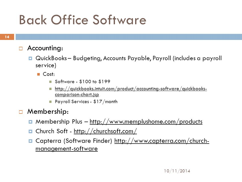 Back Office Software 10/11/2014 14  Accounting:  QuickBooks – Budgeting, Accounts Payable, Payroll (includes a payroll service) Cost: Software - $100 to $199 http://quickbooks.intuit.com/product/accounting-software/quickbooks- comparison-chart.jsp http://quickbooks.intuit.com/product/accounting-software/quickbooks- comparison-chart.jsp Payroll Services - $17/month  Membership:  Membership Plus – http://www.memplushome.com/productshttp://www.memplushome.com/products  Church Soft - http://churchsoft.com/http://churchsoft.com/  Capterra (Software Finder) http://www.capterra.com/church- management-softwarehttp://www.capterra.com/church- management-software