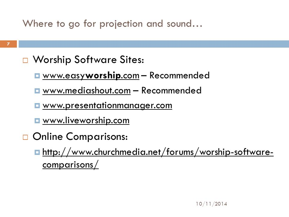 Where to go for projection and sound… 10/11/2014 7  Worship Software Sites:  www.easyworship.com – Recommended www.easyworship.com  www.mediashout.com – Recommended www.mediashout.com  www.presentationmanager.com www.presentationmanager.com  www.liveworship.com www.liveworship.com  Online Comparisons:  http://www.churchmedia.net/forums/worship-software- comparisons/ http://www.churchmedia.net/forums/worship-software- comparisons/