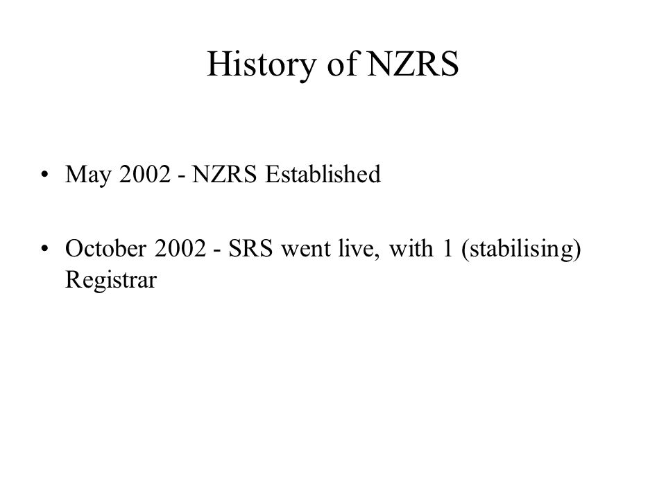 Shared Registry System (SRS) Update System Availability - 10 of the previous 13 months over 99.9% uptime Registry fee reduced from NZ$2 to NZ$1.75 mid 2004 Growth from 116,000 to 145,500 names since October 2002 Now 44 Registrars live on SRS SRS source code GNU-GPL release, January 2004
