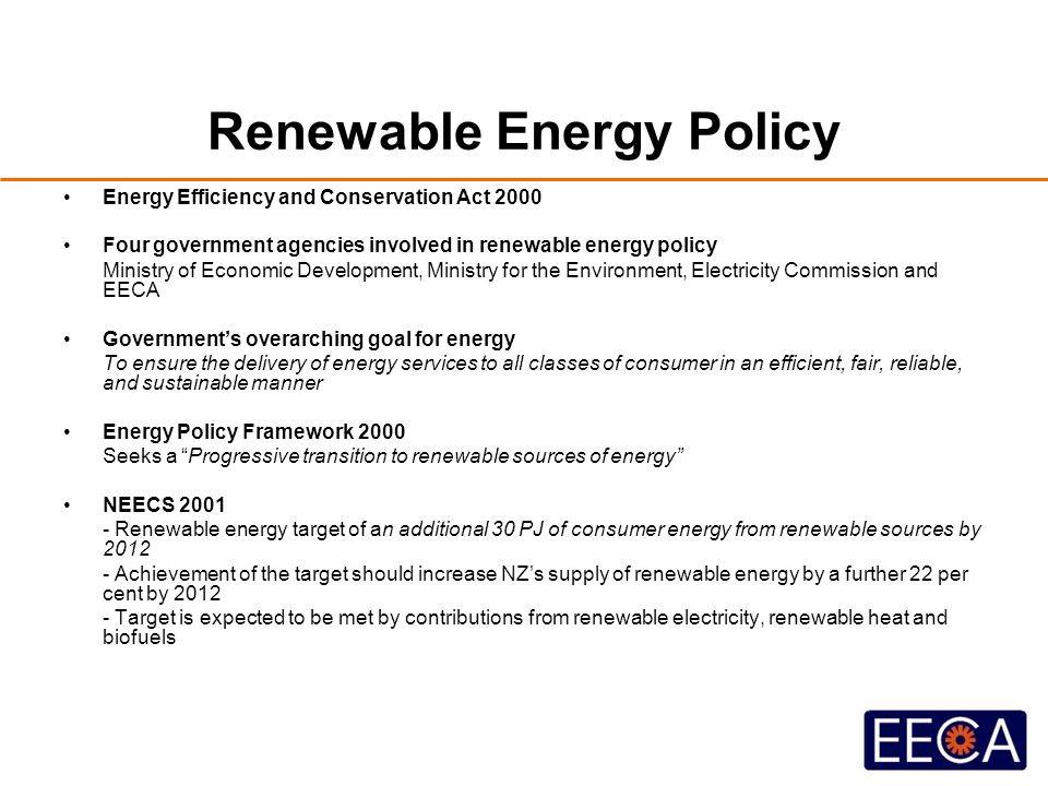 Renewable Energy Policy Energy Efficiency and Conservation Act 2000 Four government agencies involved in renewable energy policy Ministry of Economic Development, Ministry for the Environment, Electricity Commission and EECA Government's overarching goal for energy To ensure the delivery of energy services to all classes of consumer in an efficient, fair, reliable, and sustainable manner Energy Policy Framework 2000 Seeks a Progressive transition to renewable sources of energy NEECS 2001 - Renewable energy target of an additional 30 PJ of consumer energy from renewable sources by 2012 - Achievement of the target should increase NZ's supply of renewable energy by a further 22 per cent by 2012 - Target is expected to be met by contributions from renewable electricity, renewable heat and biofuels