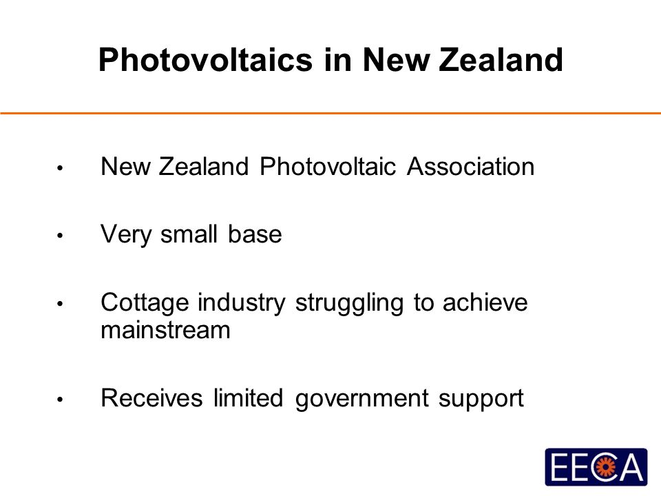 Photovoltaics in New Zealand New Zealand Photovoltaic Association Very small base Cottage industry struggling to achieve mainstream Receives limited government support