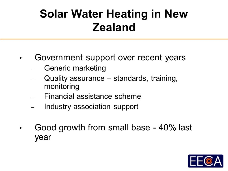 Solar Water Heating in New Zealand Government support over recent years – Generic marketing – Quality assurance – standards, training, monitoring – Financial assistance scheme – Industry association support Good growth from small base - 40% last year