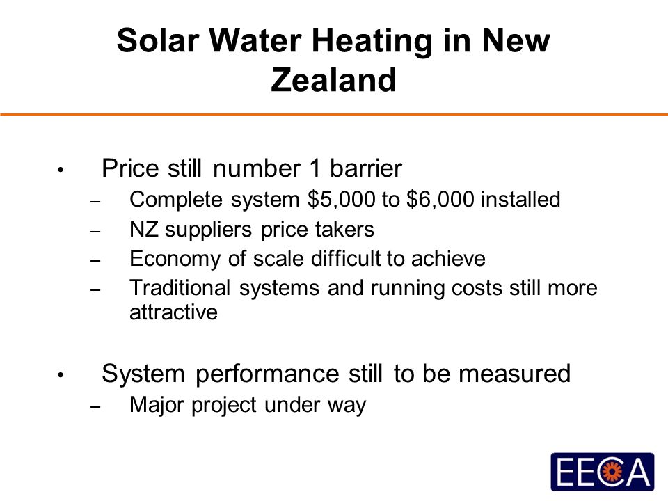 Solar Water Heating in New Zealand Price still number 1 barrier – Complete system $5,000 to $6,000 installed – NZ suppliers price takers – Economy of scale difficult to achieve – Traditional systems and running costs still more attractive System performance still to be measured – Major project under way