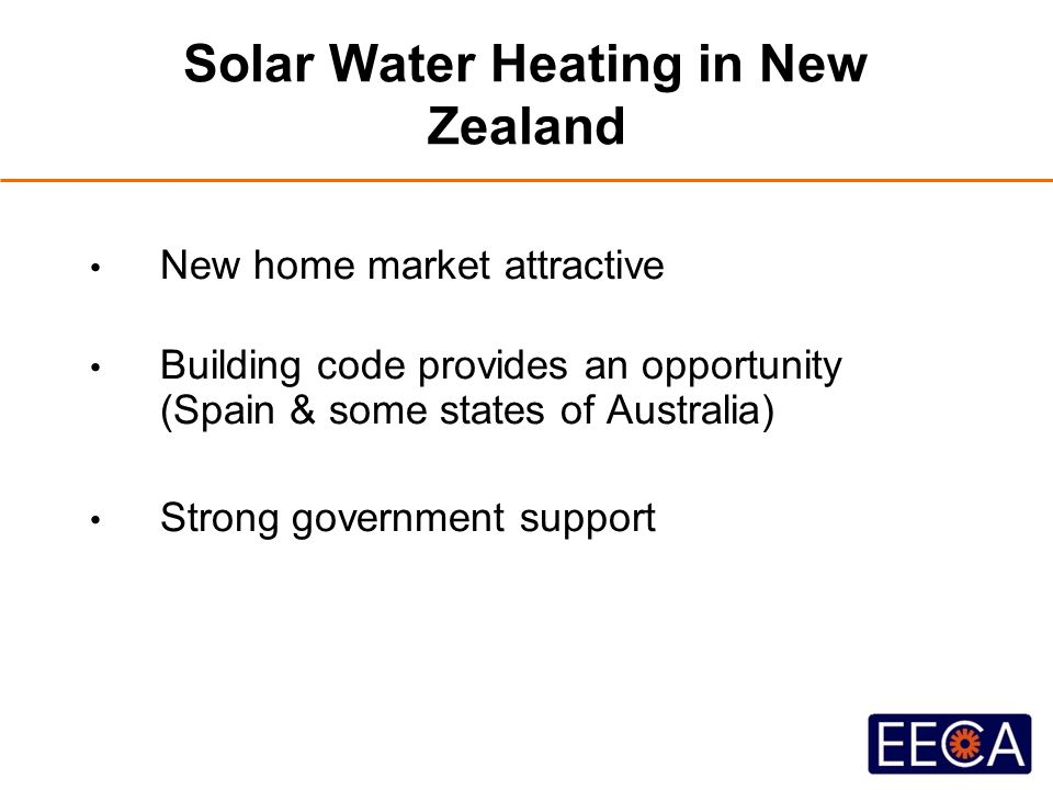 Solar Water Heating in New Zealand New home market attractive Building code provides an opportunity (Spain & some states of Australia) Strong governme