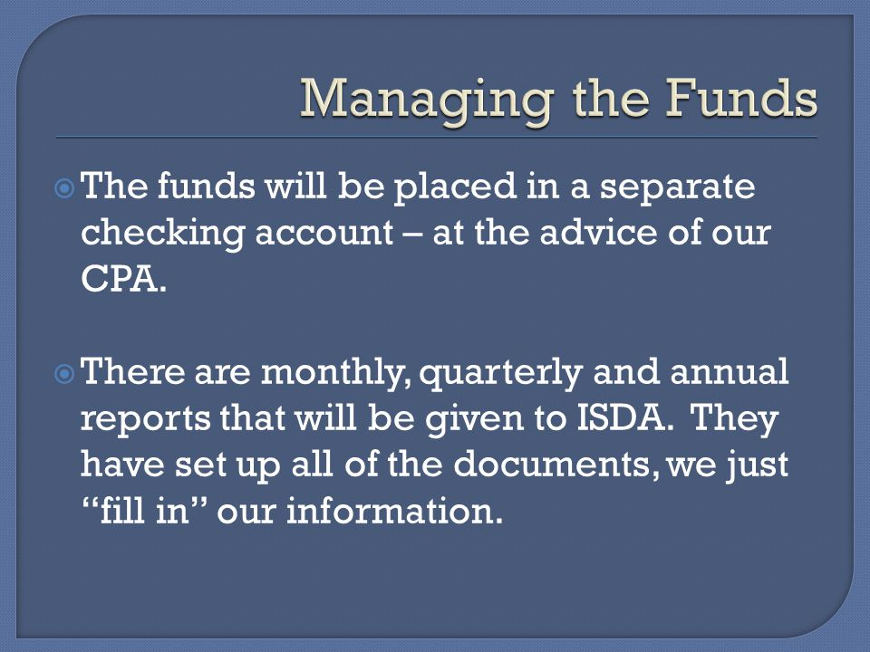  The funds will be placed in a separate checking account – at the advice of our CPA.  There are monthly, quarterly and annual reports that will be g