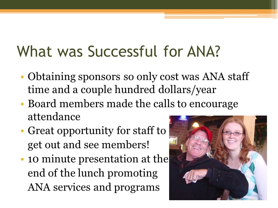 What was Successful for ANA? Obtaining sponsors so only cost was ANA staff time and a couple hundred dollars/year Board members made the calls to enco