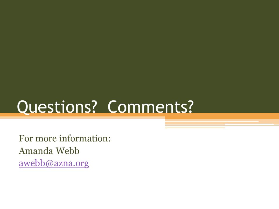 Questions? Comments? For more information: Amanda Webb awebb@azna.org