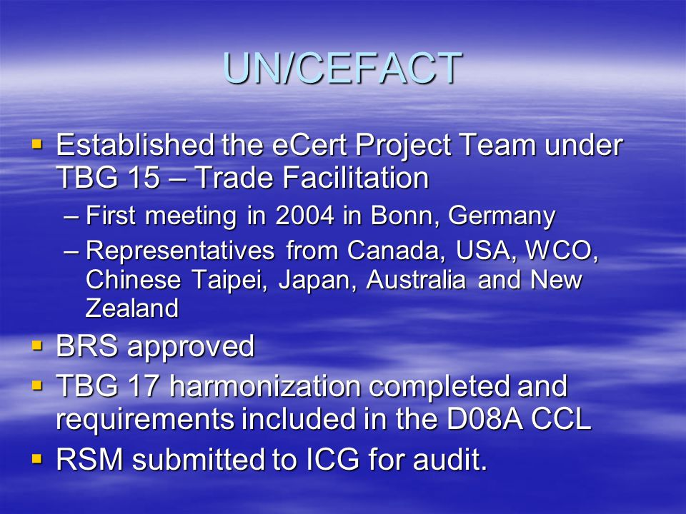 UN/CEFACT  Established the eCert Project Team under TBG 15 – Trade Facilitation –First meeting in 2004 in Bonn, Germany –Representatives from Canada, USA, WCO, Chinese Taipei, Japan, Australia and New Zealand  BRS approved  TBG 17 harmonization completed and requirements included in the D08A CCL  RSM submitted to ICG for audit.