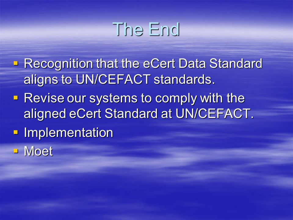 The End  Recognition that the eCert Data Standard aligns to UN/CEFACT standards.