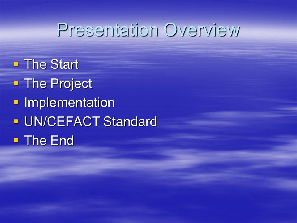 Presentation Overview  The Start  The Project  Implementation  UN/CEFACT Standard  The End
