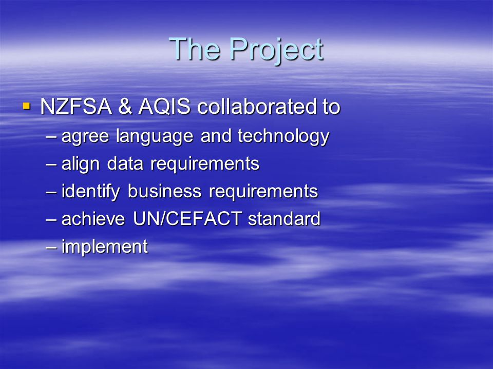 The Project  NZFSA & AQIS collaborated to –agree language and technology –align data requirements –identify business requirements –achieve UN/CEFACT standard –implement