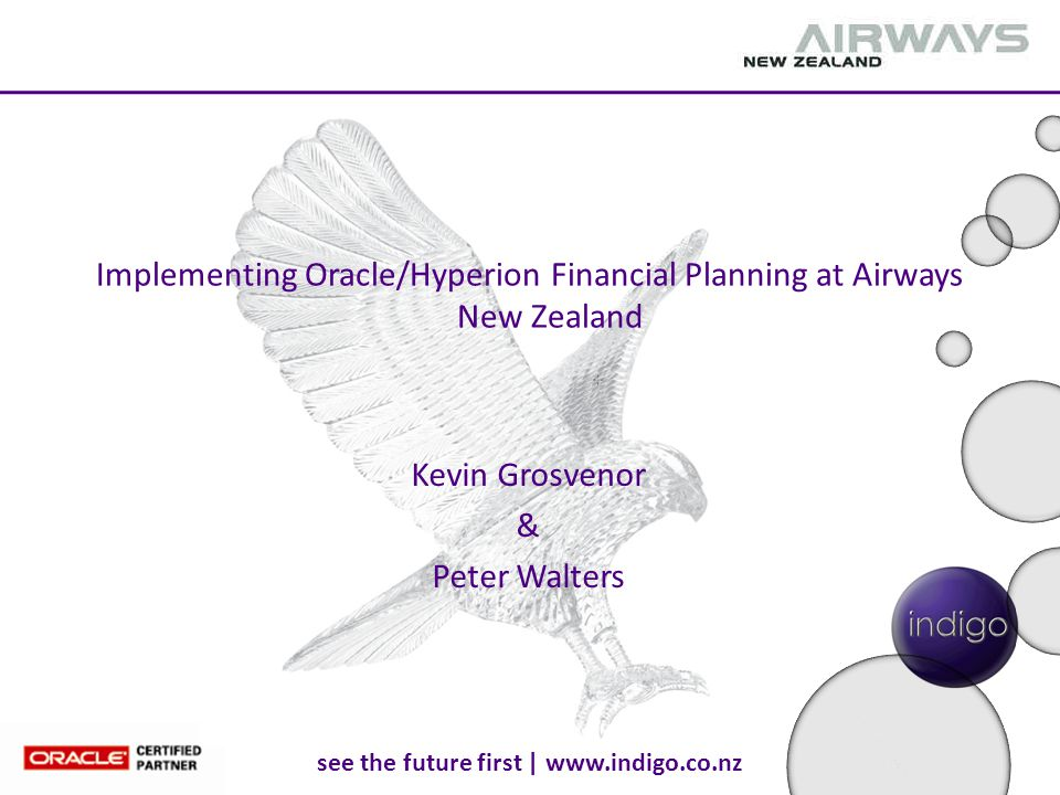 see the future first | www.indigo.co.nz Implementing Oracle/Hyperion Financial Planning at Airways New Zealand Kevin Grosvenor & Peter Walters