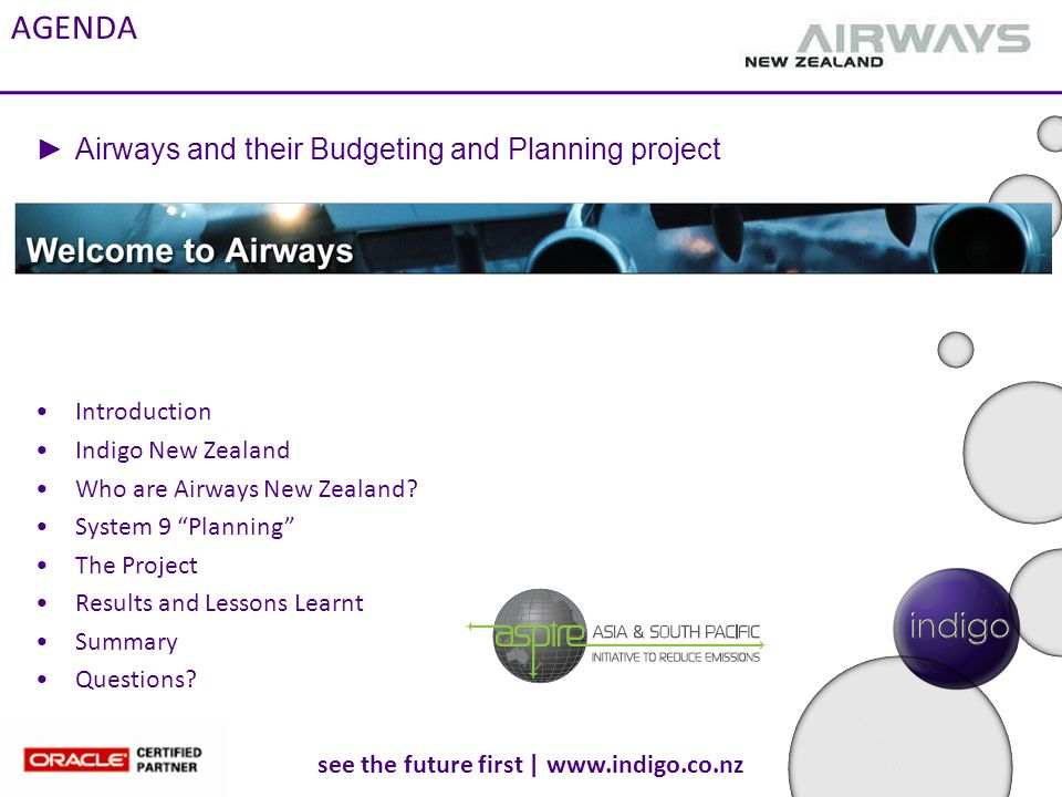 see the future first | www.indigo.co.nz Summary 1.Successfully moved Airways to a new Budgeting Tool 2.Supports existing process and provides enhancements 3.Evolutionary development as experiences were built on during the process 4.Does however provide real benefits to Airways