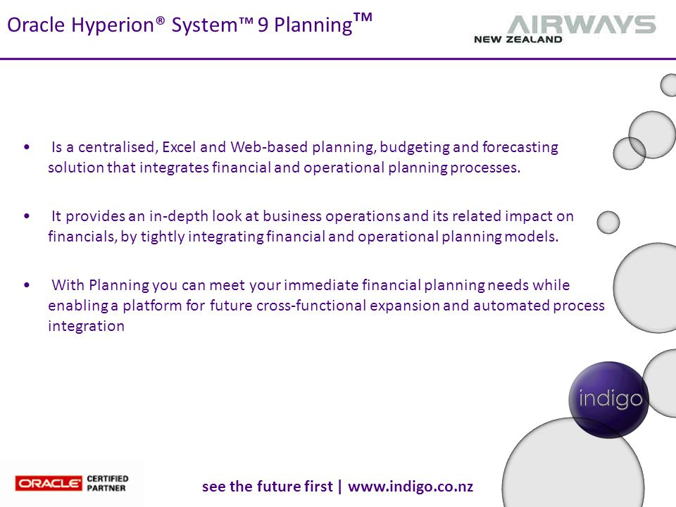 see the future first | www.indigo.co.nz Oracle Hyperion® System™ 9 Planning ™ Is a centralised, Excel and Web-based planning, budgeting and forecasting solution that integrates financial and operational planning processes.