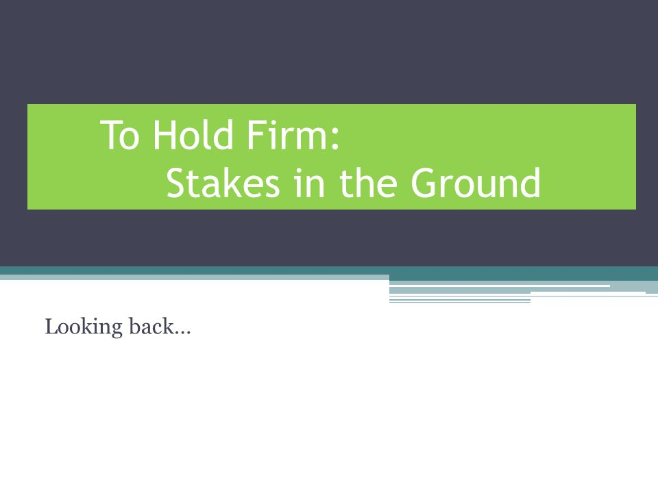 To Hold Firm: Stakes in the Ground Looking back…