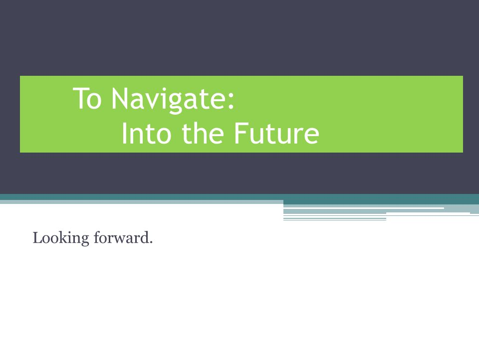 To Navigate: Into the Future Looking forward.