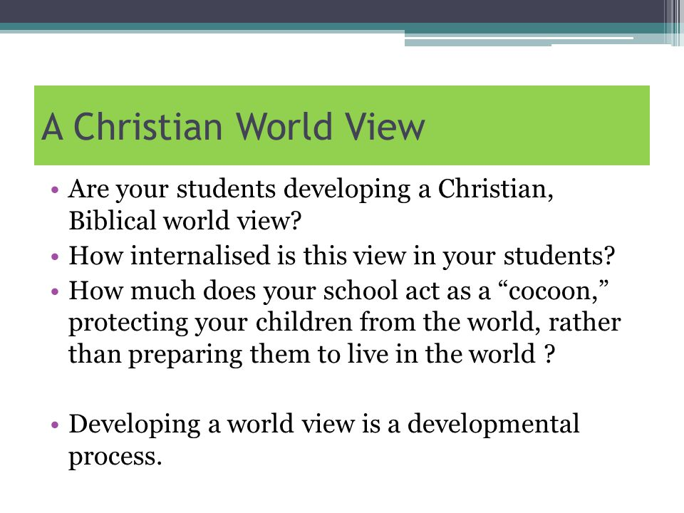 A Christian World View Are your students developing a Christian, Biblical world view.