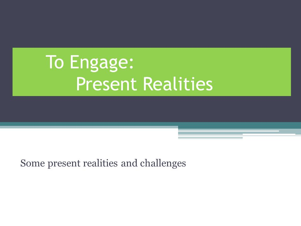 To Engage: Present Realities Some present realities and challenges