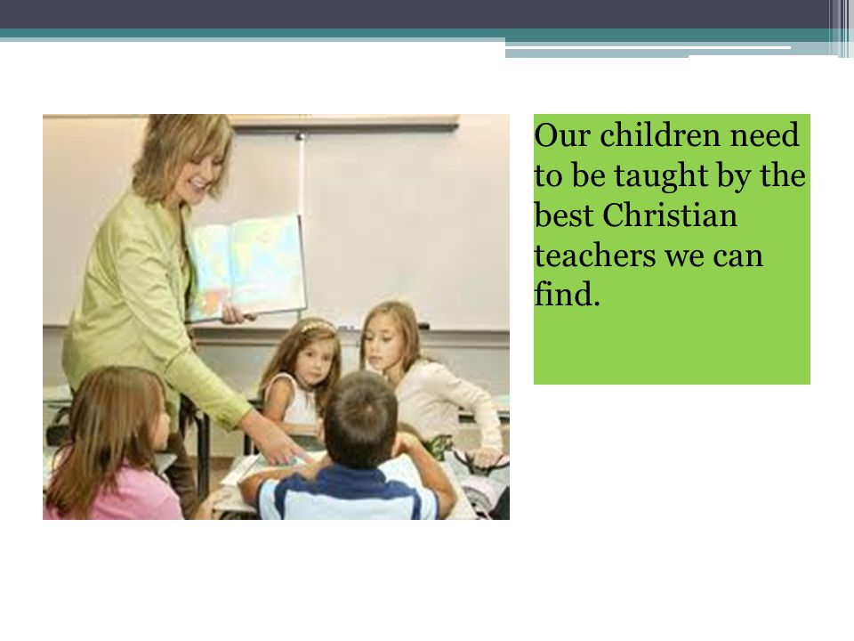 Our children need to be taught by the best Christian teachers we can find.