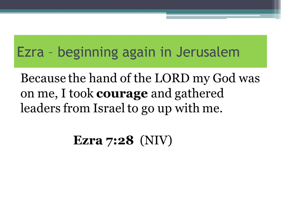 Ezra – beginning again in Jerusalem Because the hand of the LORD my God was on me, I took courage and gathered leaders from Israel to go up with me.