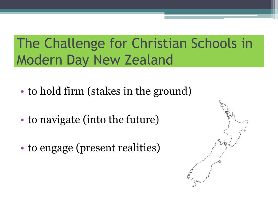 The Challenge for Christian Schools in Modern Day New Zealand to hold firm (stakes in the ground) to navigate (into the future) to engage (present realities)