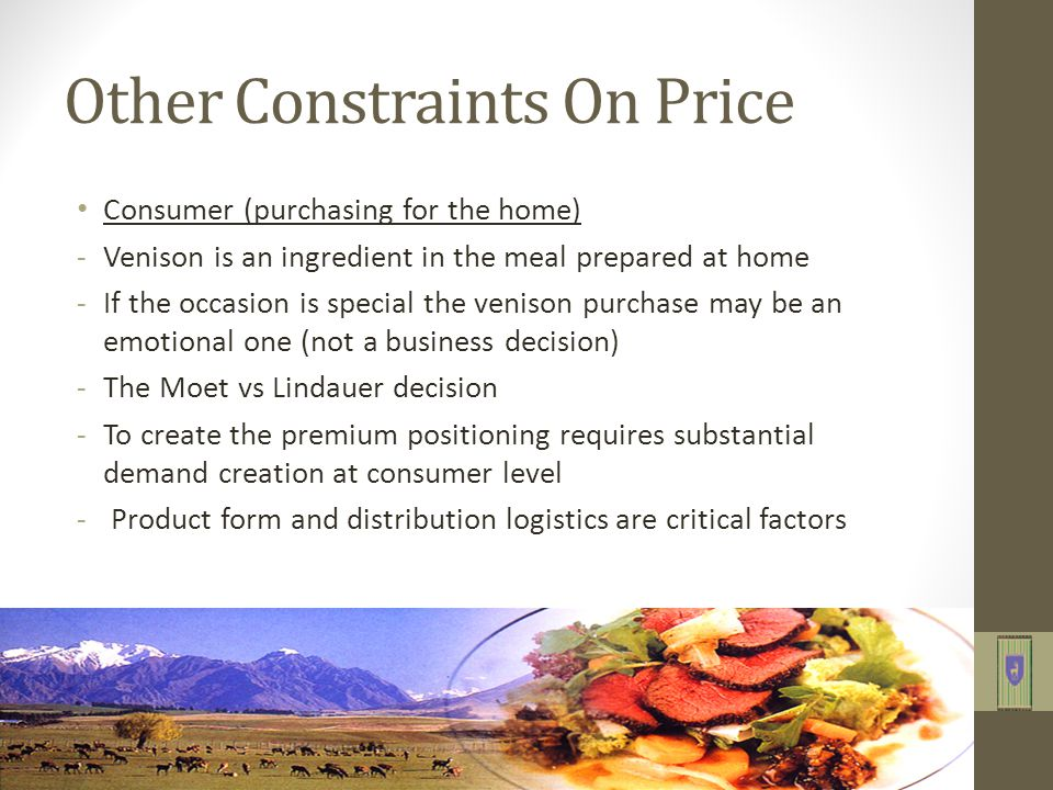 Other Constraints On Price Consumer (purchasing for the home) -Venison is an ingredient in the meal prepared at home -If the occasion is special the venison purchase may be an emotional one (not a business decision) -The Moet vs Lindauer decision -To create the premium positioning requires substantial demand creation at consumer level - Product form and distribution logistics are critical factors