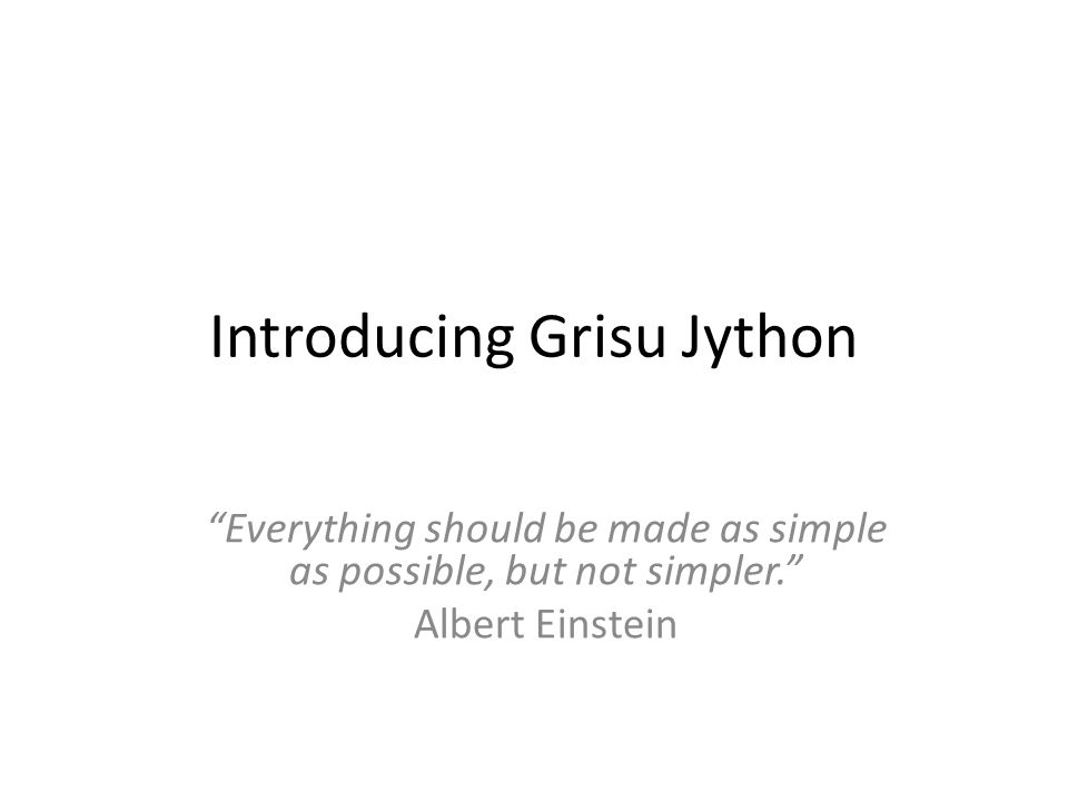 Introducing Grisu Jython Everything should be made as simple as possible, but not simpler. Albert Einstein