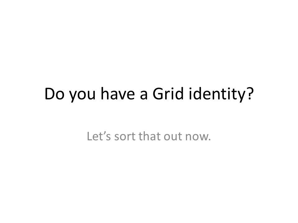 Do you have a Grid identity Let's sort that out now.
