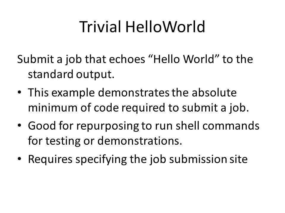 """Trivial HelloWorld Submit a job that echoes """"Hello World"""" to the standard output. This example demonstrates the absolute minimum of code required to s"""