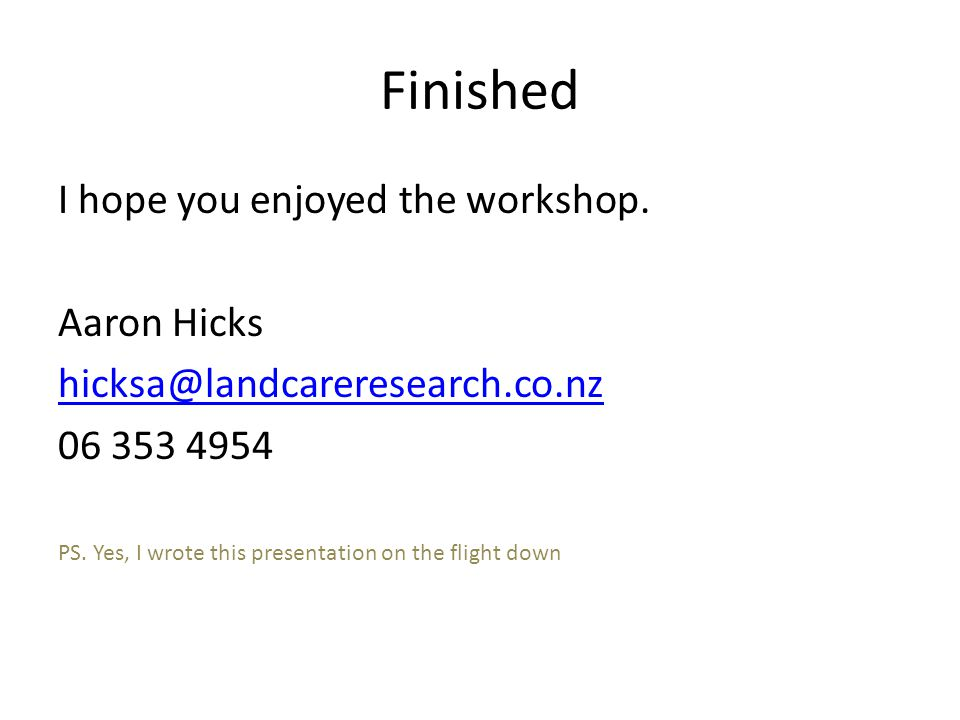 Finished I hope you enjoyed the workshop. Aaron Hicks hicksa@landcareresearch.co.nz 06 353 4954 PS.
