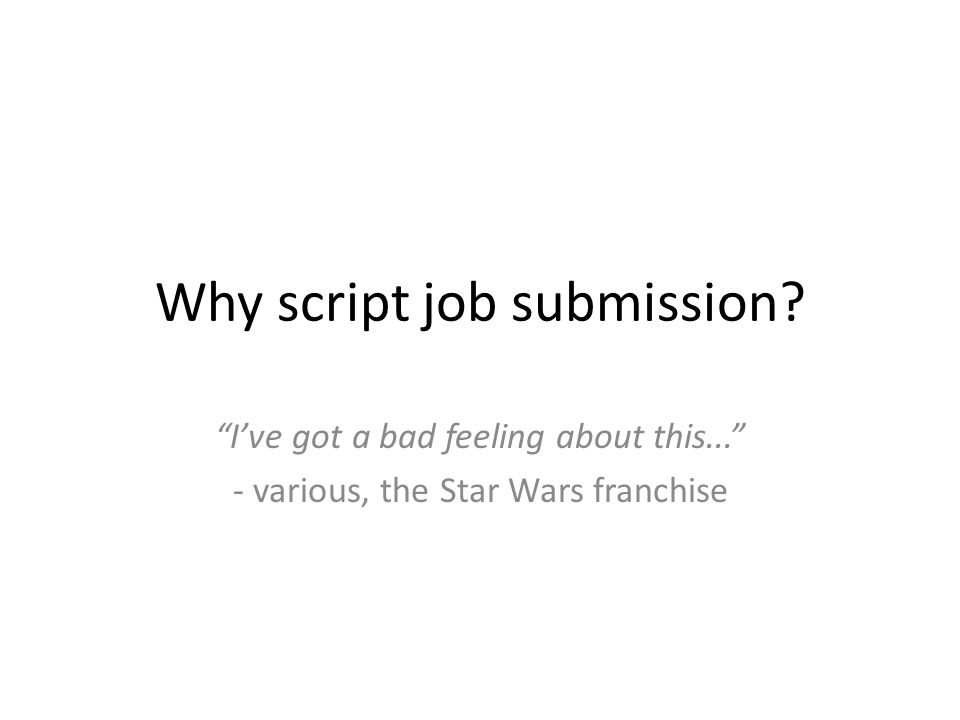 """Why script job submission? """"I've got a bad feeling about this..."""" - various, the Star Wars franchise"""