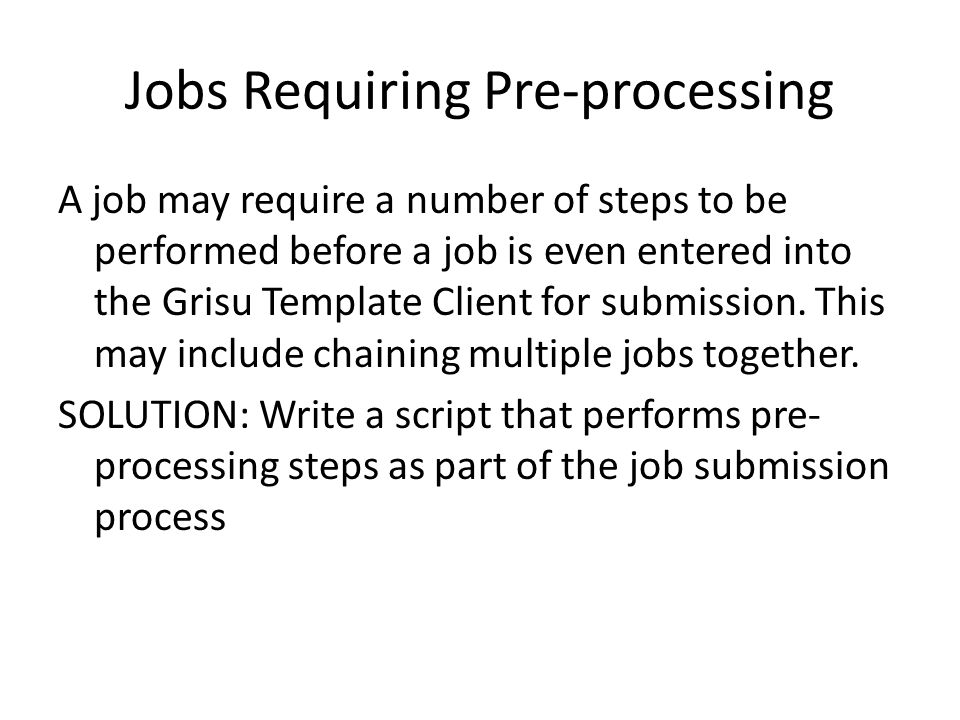 Jobs Requiring Pre-processing A job may require a number of steps to be performed before a job is even entered into the Grisu Template Client for submission.