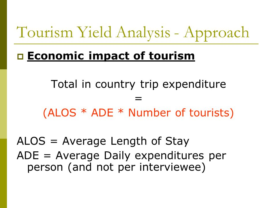  Economic impact of tourism Total in country trip expenditure = (ALOS * ADE * Number of tourists) ALOS = Average Length of Stay ADE = Average Daily expenditures per person (and not per interviewee) Tourism Yield Analysis - Approach