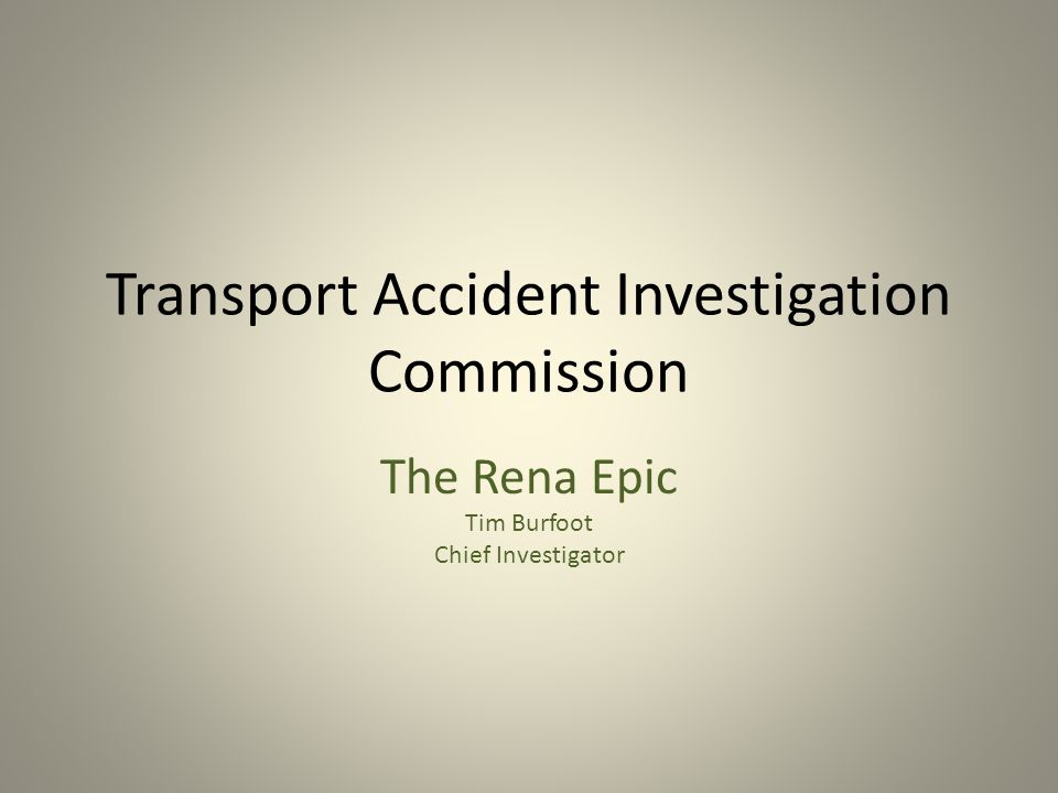 Transport Accident Investigation Commission The Rena Epic Tim Burfoot Chief Investigator