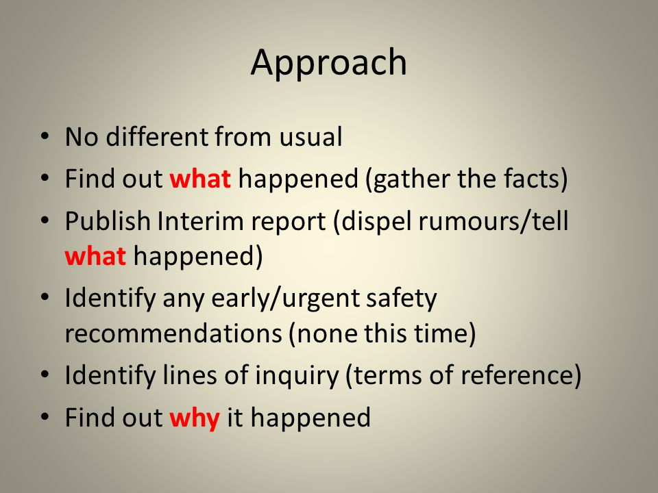 Approach No different from usual Find out what happened (gather the facts) Publish Interim report (dispel rumours/tell what happened) Identify any early/urgent safety recommendations (none this time) Identify lines of inquiry (terms of reference) Find out why it happened