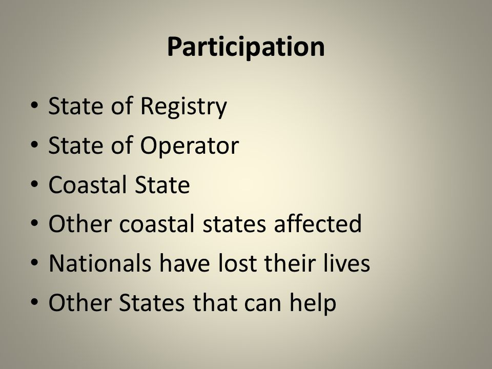 Participation State of Registry State of Operator Coastal State Other coastal states affected Nationals have lost their lives Other States that can help