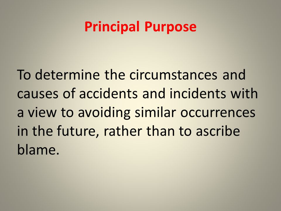 Principal Purpose To determine the circumstances and causes of accidents and incidents with a view to avoiding similar occurrences in the future, rather than to ascribe blame.