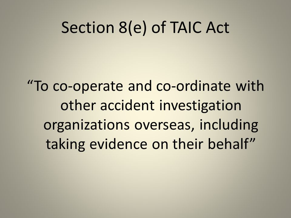 Section 8(e) of TAIC Act To co-operate and co-ordinate with other accident investigation organizations overseas, including taking evidence on their behalf