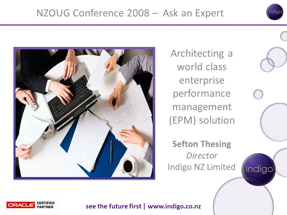 see the future first | www.indigo.co.nz Architecting a world class enterprise performance management (EPM) solution Sefton Thesing Director Indigo NZ