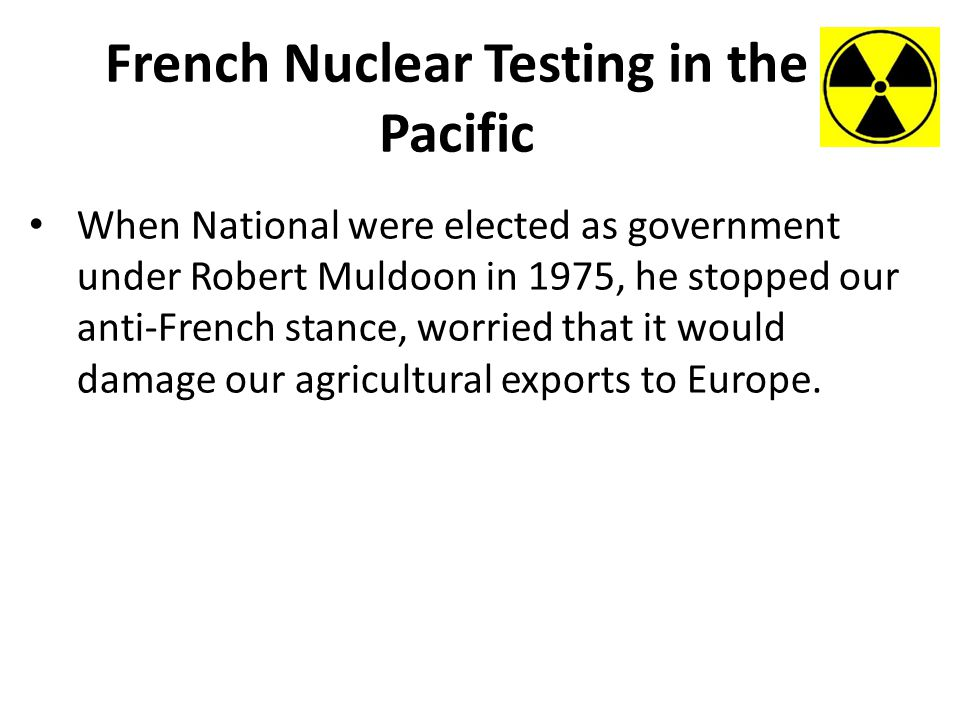 French Nuclear Testing in the Pacific When National were elected as government under Robert Muldoon in 1975, he stopped our anti-French stance, worried that it would damage our agricultural exports to Europe.