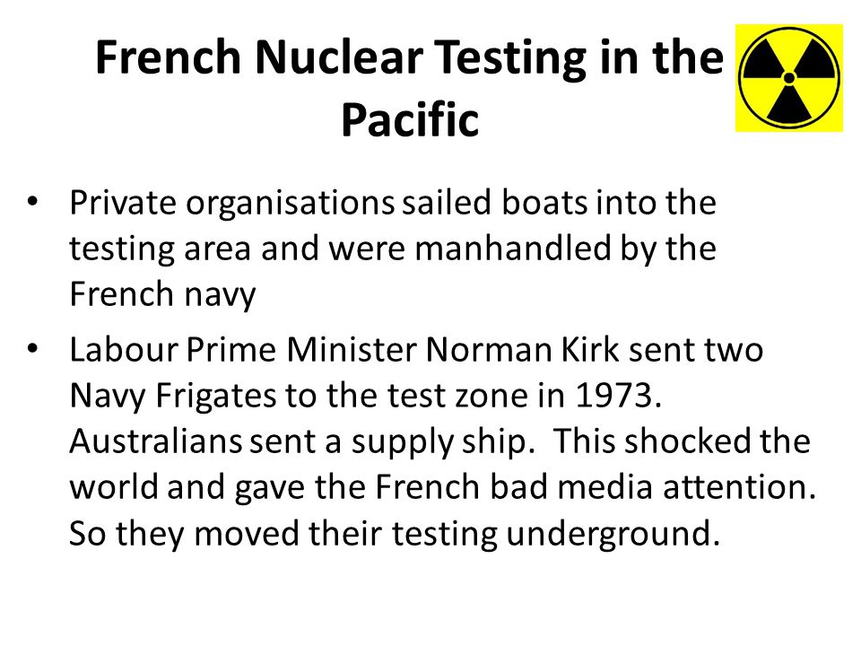 French Nuclear Testing in the Pacific Private organisations sailed boats into the testing area and were manhandled by the French navy Labour Prime Minister Norman Kirk sent two Navy Frigates to the test zone in 1973.