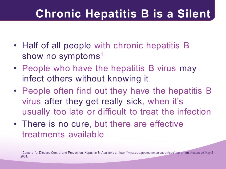 Chronic Hepatitis B is a Silent Threat Half of all people with chronic hepatitis B show no symptoms 1 People who have the hepatitis B virus may infect