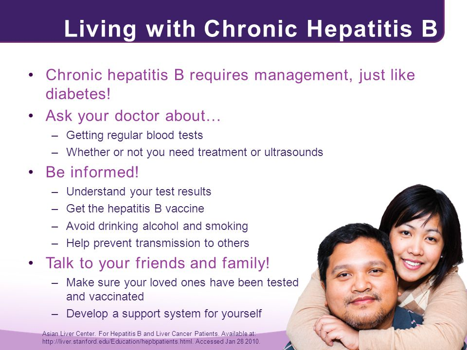 Living with Chronic Hepatitis B Chronic hepatitis B requires management, just like diabetes! Ask your doctor about… –Getting regular blood tests –Whet