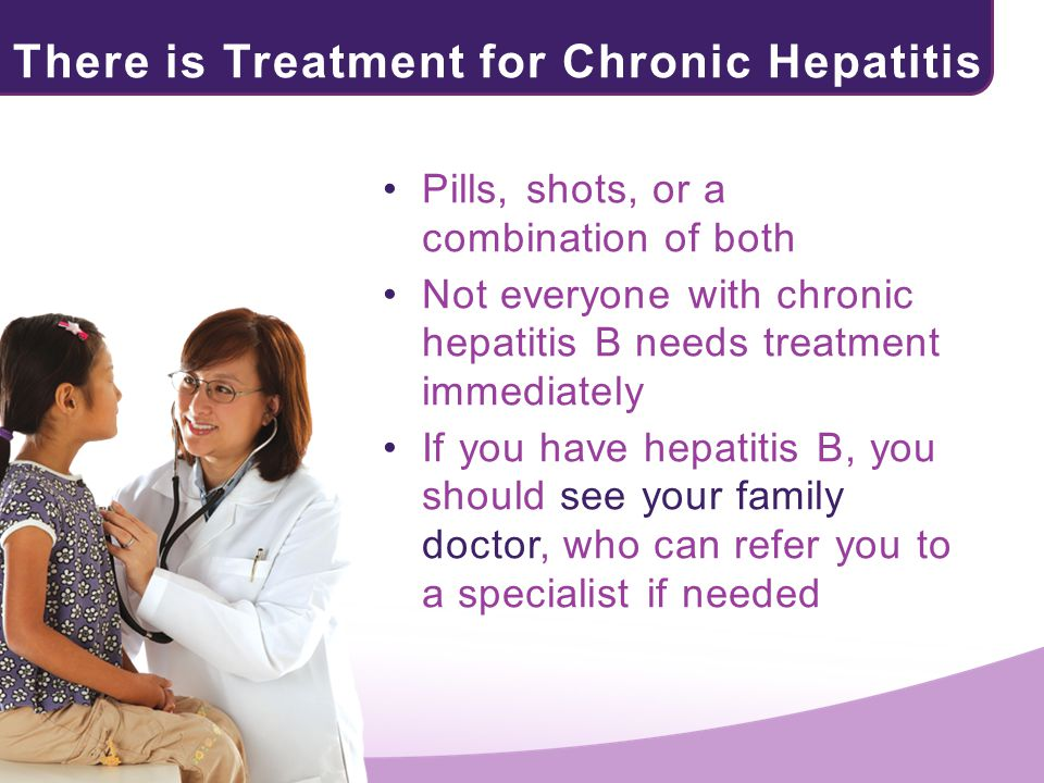 There is Treatment for Chronic Hepatitis B! Pills, shots, or a combination of both Not everyone with chronic hepatitis B needs treatment immediately I