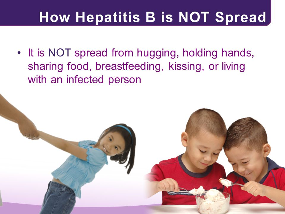 How Hepatitis B is NOT Spread It is NOT spread from hugging, holding hands, sharing food, breastfeeding, kissing, or living with an infected person