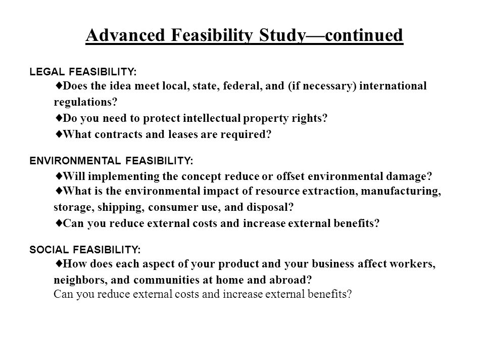 Advanced Feasibility Study—continued LEGAL FEASIBILITY:  Does the idea meet local, state, federal, and (if necessary) international regulations.