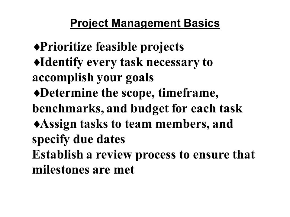 Project Management Basics  Prioritize feasible projects  Identify every task necessary to accomplish your goals  Determine the scope, timeframe, benchmarks, and budget for each task  Assign tasks to team members, and specify due dates Establish a review process to ensure that milestones are met