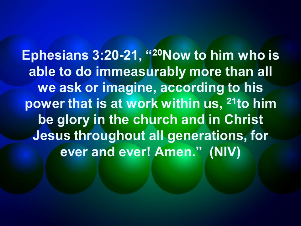 Ephesians 3:20-21, 20 Now to him who is able to do immeasurably more than all we ask or imagine, according to his power that is at work within us, 21 to him be glory in the church and in Christ Jesus throughout all generations, for ever and ever.